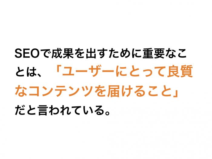 SEOで成果を出すために重要なことは、「ユーザーにとって良質なコンテンツを届けること」だと言われている。