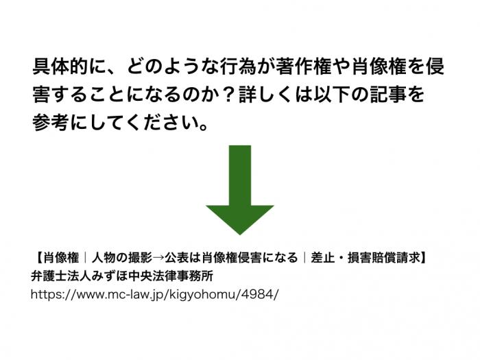 具体的に、どのような行為が著作権や肖像権を侵害することになるのか?詳しくは以下の記事を参考にしてください。【肖像権 人物の撮影→公表は肖像権侵害になる 差止・損害賠償請求】弁護士法人みずほ中央法律事務所https://www.mc-law.jp/kigyohomu/4984/