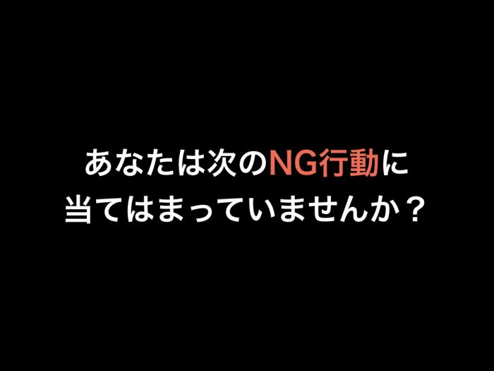 あなたは次のNG行動に当てはまっていませんか?