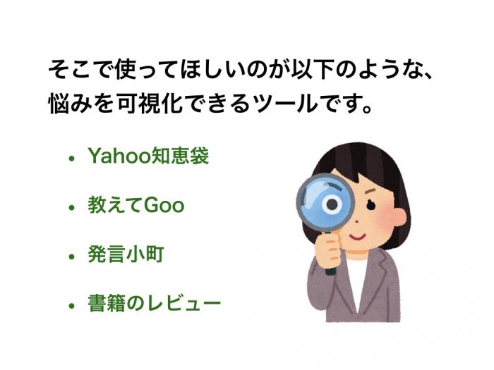そこで使ってほしいのが以下のような、悩みを可視化できるツールです。 Yahoo知恵袋 教えてGoo 発言小町 書籍のレビュー