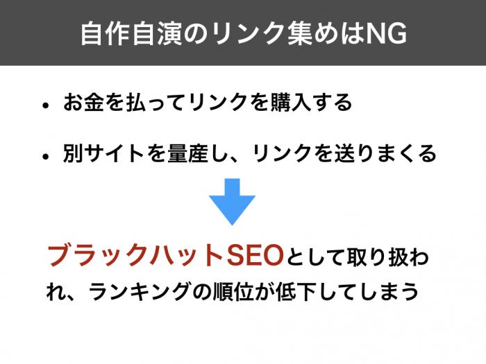 自作自演のリンク集めはNG お金を払ってリンクを購入する 別サイトを量産し、リンクを送りまくる ブラックハットSEOとして取り扱われ、ランキングの順位が低下してしまう
